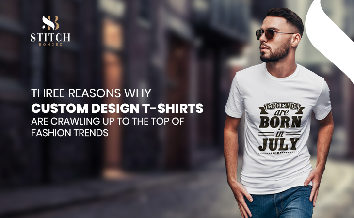 Three Reasons Why Custom Design T-Shirts Are Crawling Up to the Top of Fashion Trends